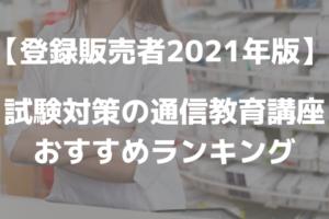 【登録販売者2021年版】試験対策の通信教育講座おすすめランキング!